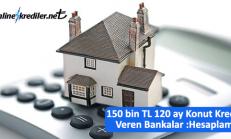 150 bin TL 120 ay Konut Kredisi Veren Bankalar ve Ödeme Planları