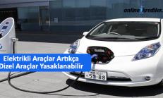 Elektrikli Araç Kullanımı Yaygınlaşınca Dizel Araçlar Yasaklanabilir