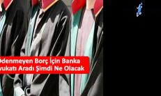Ödenmeyen Borç İçin Banka Avukatı Aradı Şimdi Ne Olacak