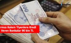 Kırmızı Kalem Yiyenlere Kredi Veren Bankalar 90 bin TL