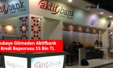 Şubeye Gitmeden Aktifbank Kredi Başvurusu 15 Bin TL