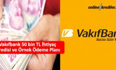 Vakıfbank 50 bin TL İhtiyaç Kredisi ve Örnek Ödeme Planı