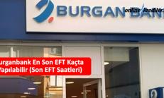 Burganbank En Son EFT Kaçta Yapılabilir (Son EFT Saatleri)
