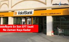 Vakıfbank En Son EFT Saati Ne Zaman Kaça Kadar