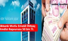 Halkbank Mutlu Emekli İhtiyaç Kredisi Başvurusu 50 bin TL