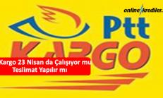PTT Kargo 23 Nisan da Çalışıyor mu Teslimat Yapılır mı