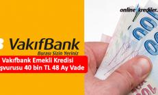Vakıfbank Emekli Kredisi Başvurusu 40 bin TL 36 Ay Vade