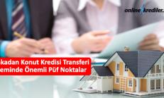 Bankadan Konut Kredisi Transferi İşleminde Önemli Püf Noktalar