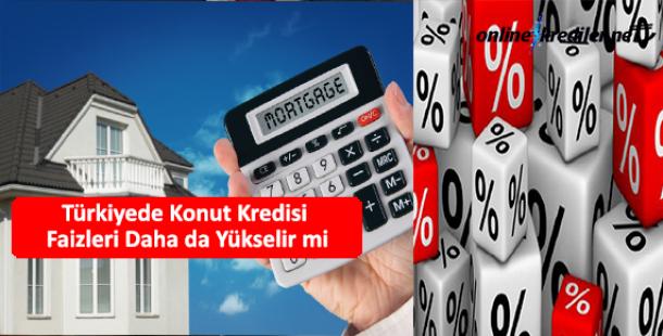 Türkiyede Konut Kredisi Faizleri Daha da Yükselir mi